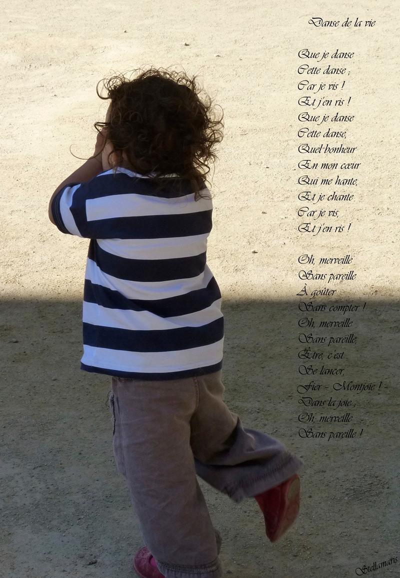 hDanse de la vie / / Que je danse / Cette danse ; / Car je vis ! / Et j'en ris ! / Que je danse / Cette danse, / Quel bonheur / En mon cœur / Qui me hante, / Et je chante / Car je vis, / Et j'en ris ! / / Oh, merveille / Sans pareille / À goûter / Sans compter ! / Oh, merveille / Sans pareille, / Être, c'est / Se lancer, / Fier – Montjoie ! – / Dans la joie ; / Oh, merveille / Sans pareille ! / / Stellamaris